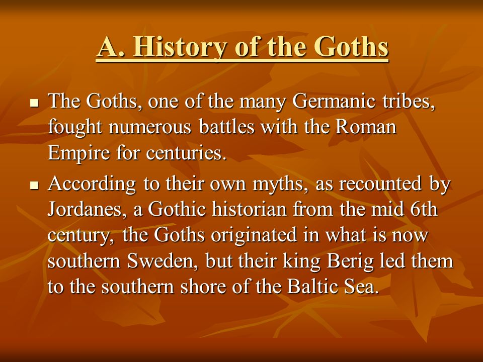 A. History of the Goths The Goths, one of the many Germanic tribes, fought numerous battles with the Roman Empire for centuries.