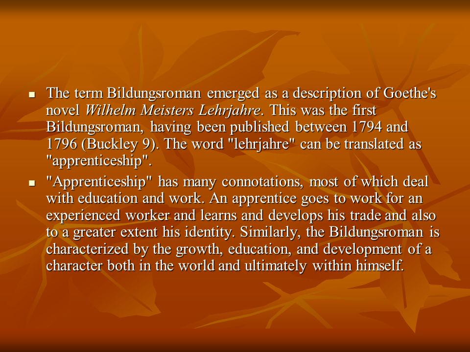 The term Bildungsroman emerged as a description of Goethe s novel Wilhelm Meisters Lehrjahre. This was the first Bildungsroman, having been published between 1794 and 1796 (Buckley 9). The word lehrjahre can be translated as apprenticeship .