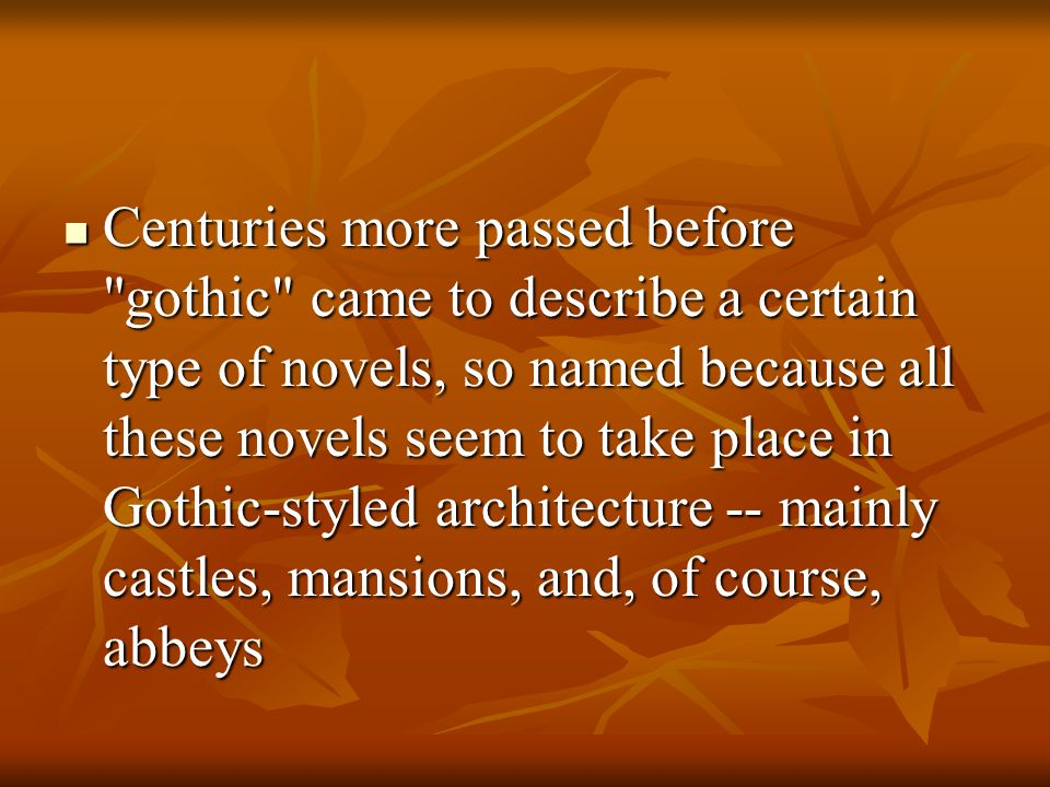 Centuries more passed before gothic came to describe a certain type of novels, so named because all these novels seem to take place in Gothic-styled architecture -- mainly castles, mansions, and, of course, abbeys