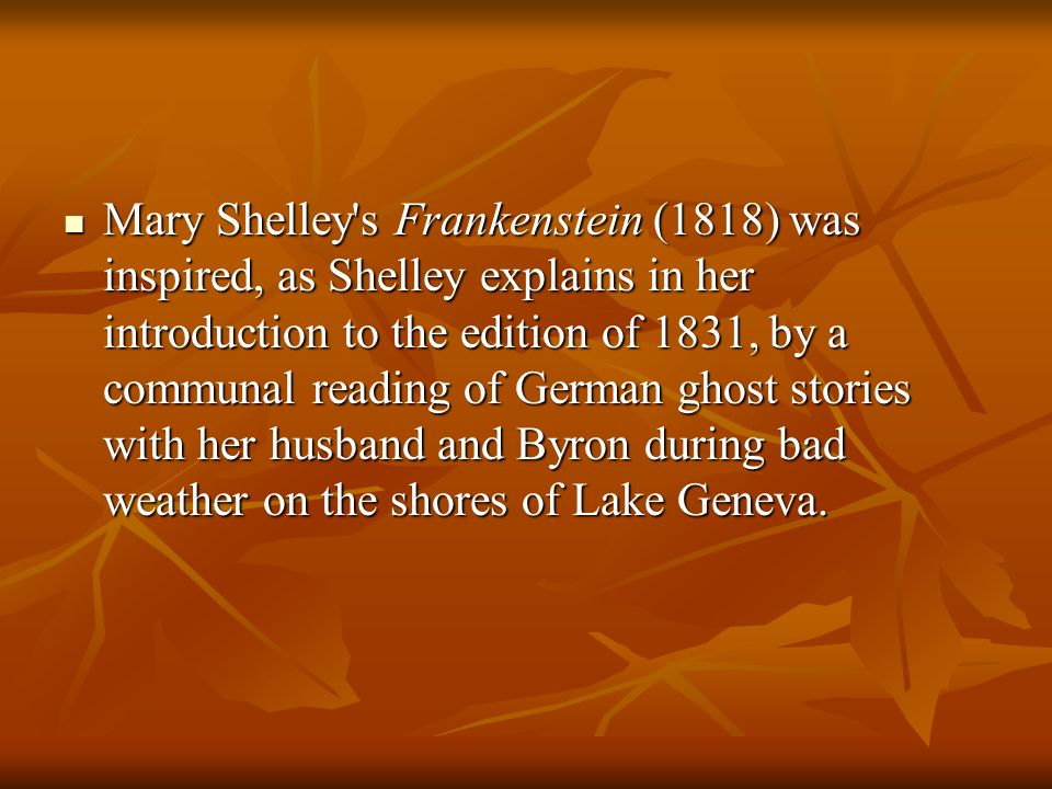 Mary Shelley s Frankenstein (1818) was inspired, as Shelley explains in her introduction to the edition of 1831, by a communal reading of German ghost stories with her husband and Byron during bad weather on the shores of Lake Geneva.