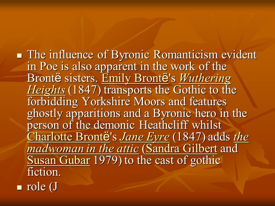 The influence of Byronic Romanticism evident in Poe is also apparent in the work of the Brontë sisters. Emily Brontë s Wuthering Heights (1847) transports the Gothic to the forbidding Yorkshire Moors and features ghostly apparitions and a Byronic hero in the person of the demonic Heathcliff whilst Charlotte Brontë s Jane Eyre (1847) adds the madwoman in the attic (Sandra Gilbert and Susan Gubar 1979) to the cast of gothic fiction.