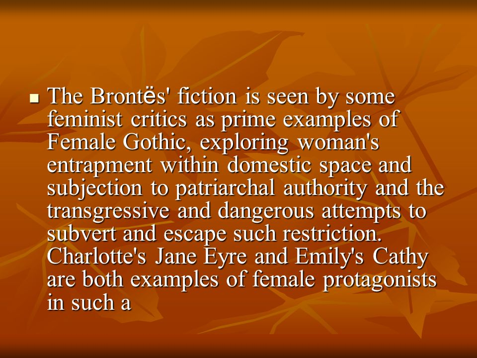 The Brontës fiction is seen by some feminist critics as prime examples of Female Gothic, exploring woman s entrapment within domestic space and subjection to patriarchal authority and the transgressive and dangerous attempts to subvert and escape such restriction.