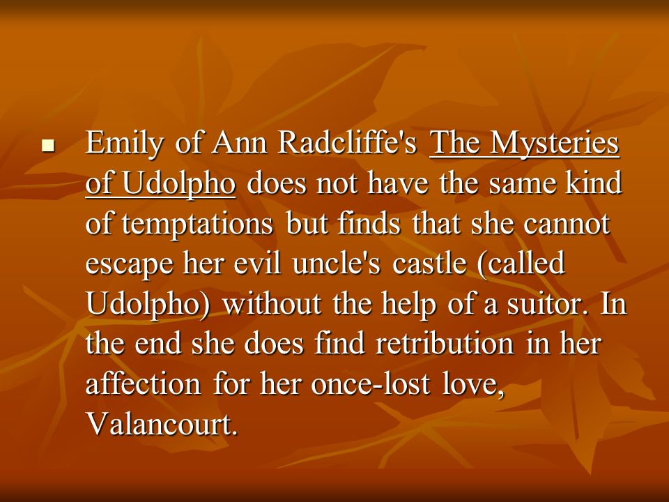 Emily of Ann Radcliffe s The Mysteries of Udolpho does not have the same kind of temptations but finds that she cannot escape her evil uncle s castle (called Udolpho) without the help of a suitor.