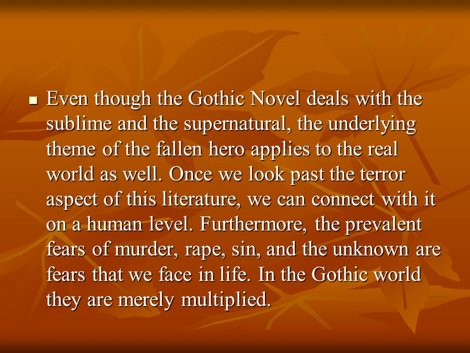 Even though the Gothic Novel deals with the sublime and the supernatural, the underlying theme of the fallen hero applies to the real world as well.