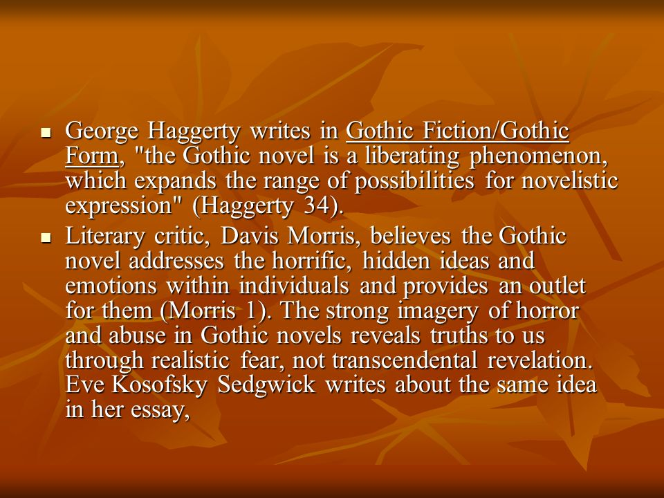 George Haggerty writes in Gothic Fiction/Gothic Form, the Gothic novel is a liberating phenomenon, which expands the range of possibilities for novelistic expression (Haggerty 34).