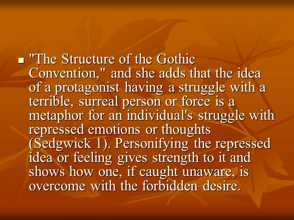 The Structure of the Gothic Convention, and she adds that the idea of a protagonist having a struggle with a terrible, surreal person or force is a metaphor for an individual s struggle with repressed emotions or thoughts (Sedgwick 1).