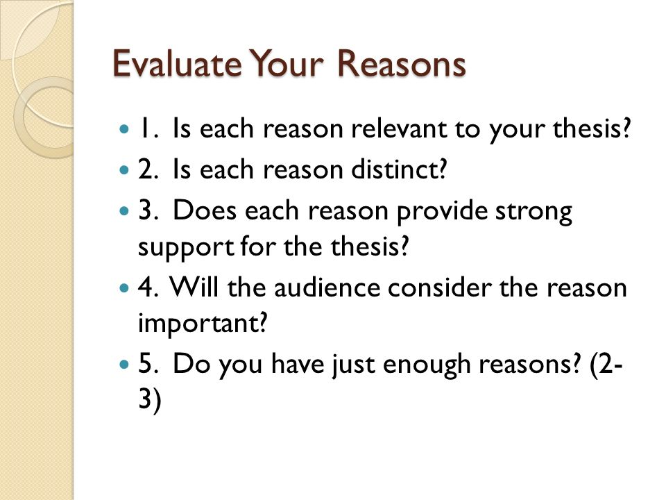 Evaluate Your Reasons 1. Is each reason relevant to your thesis