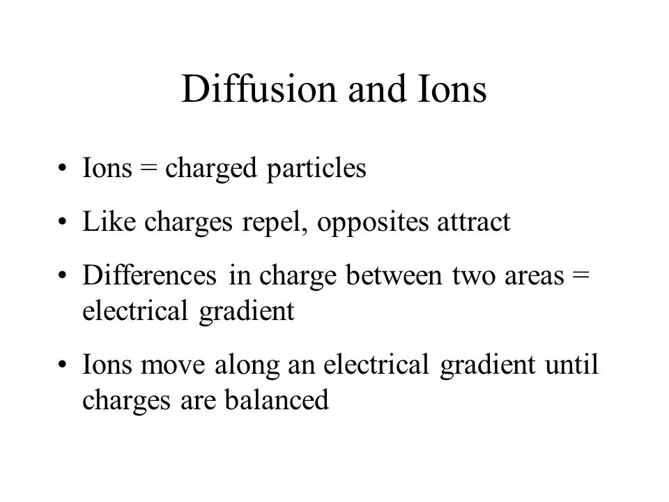 Diffusion and Ions Ions = charged particles