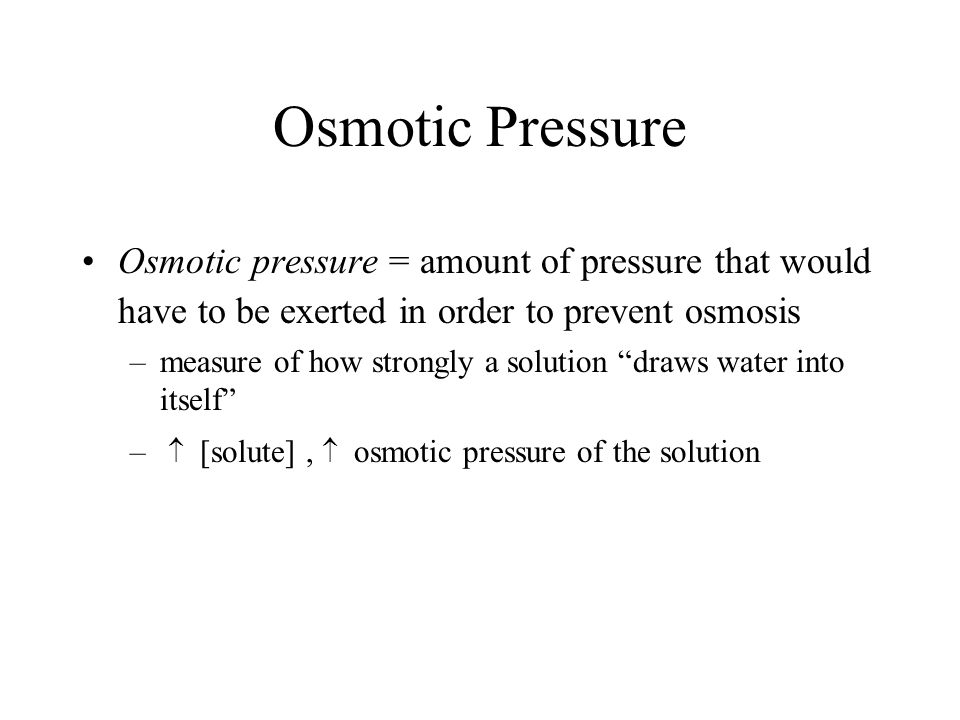 Osmotic Pressure Osmotic pressure = amount of pressure that would have to be exerted in order to prevent osmosis.