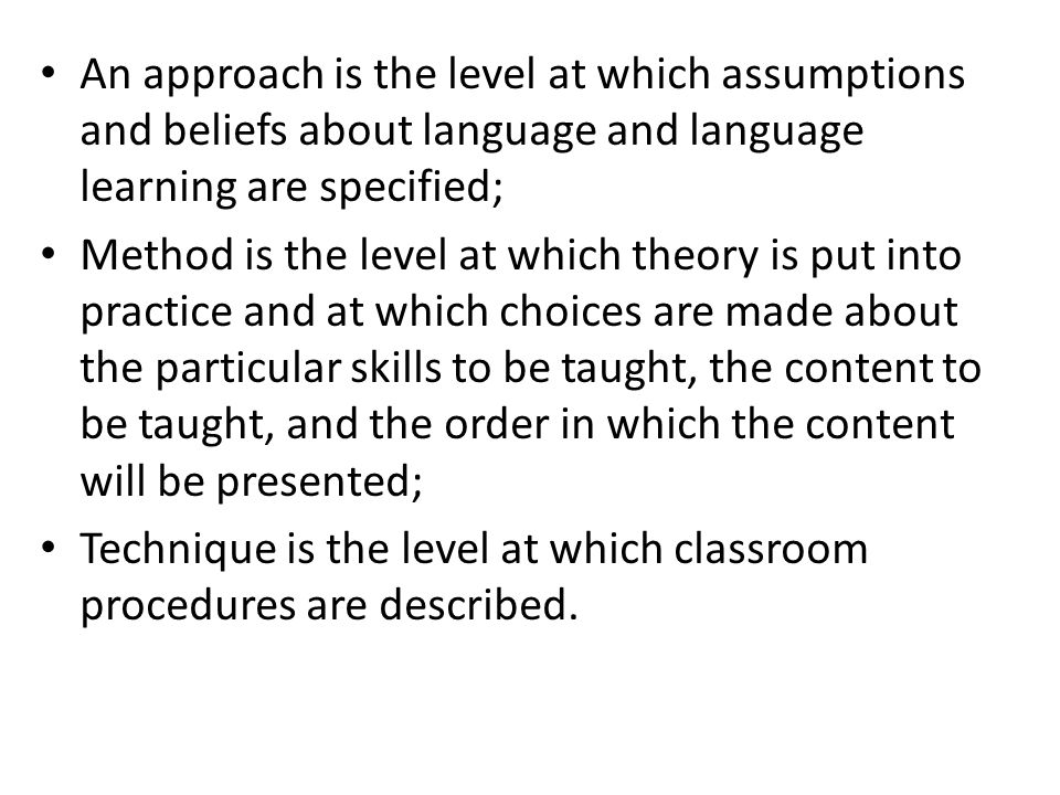 An approach is the level at which assumptions and beliefs about language and language learning are specified;
