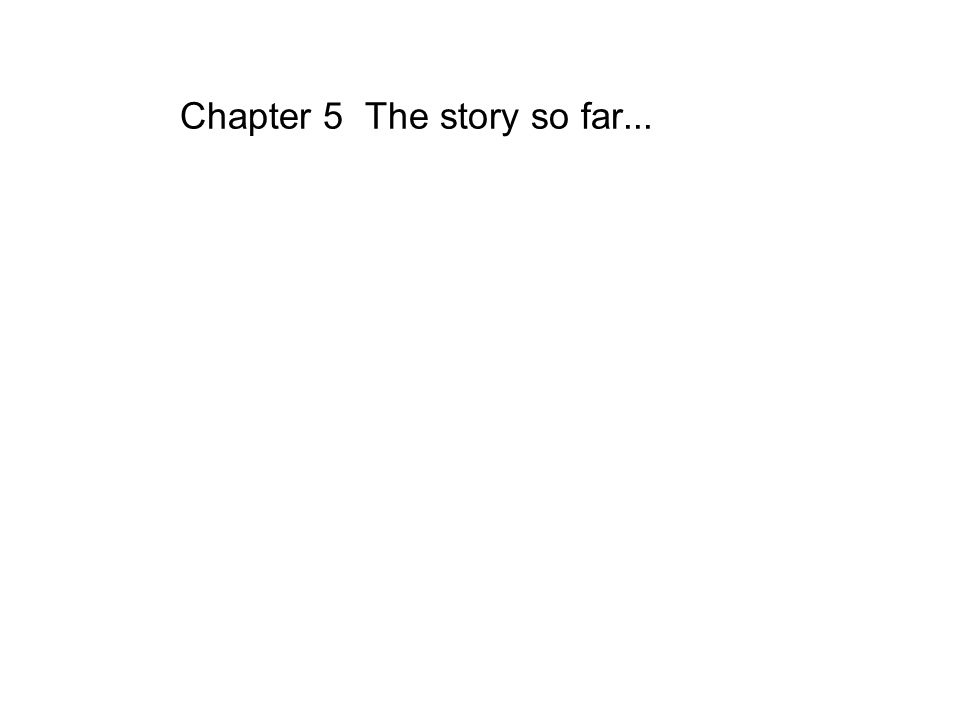 Chapter 5 The story so far...