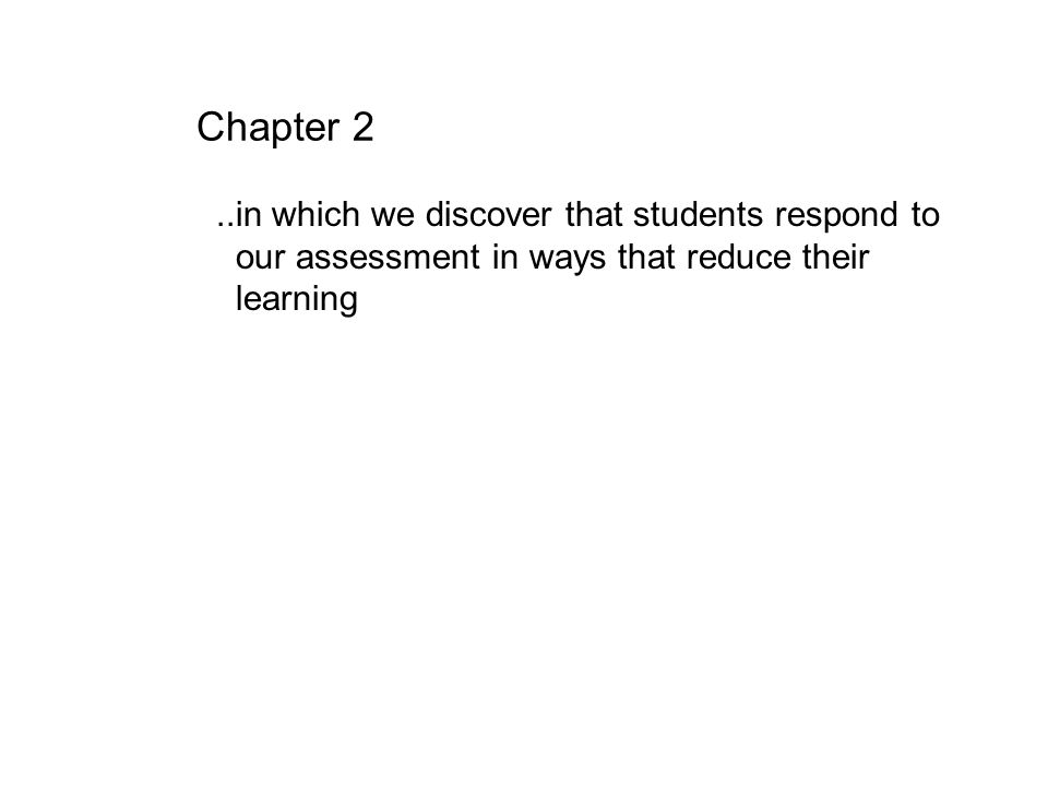 Chapter 2 ..in which we discover that students respond to our assessment in ways that reduce their learning.