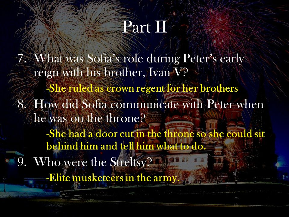 Part II What was Sofia's role during Peter's early reign with his brother, Ivan V -She ruled as crown regent for her brothers.