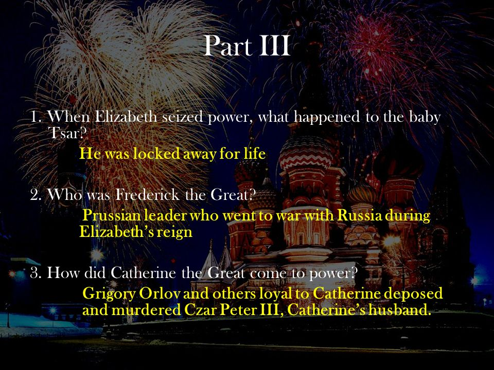 Part III 1. When Elizabeth seized power, what happened to the baby Tsar He was locked away for life.