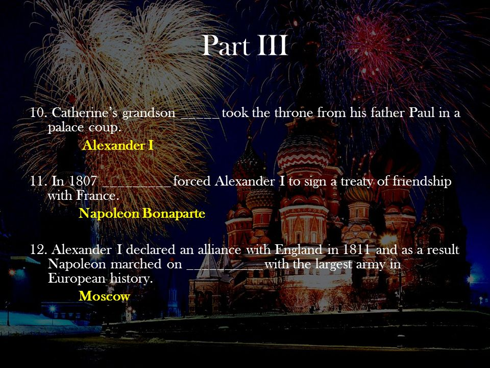 Part III 10. Catherine's grandson _____ took the throne from his father Paul in a palace coup. Alexander I.