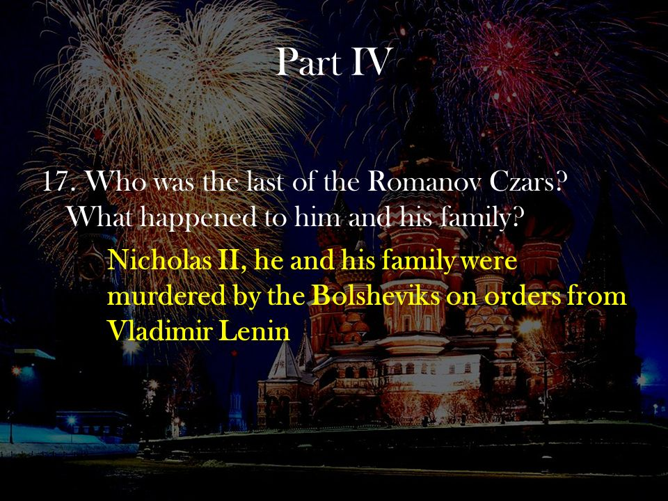 Part IV 17. Who was the last of the Romanov Czars What happened to him and his family