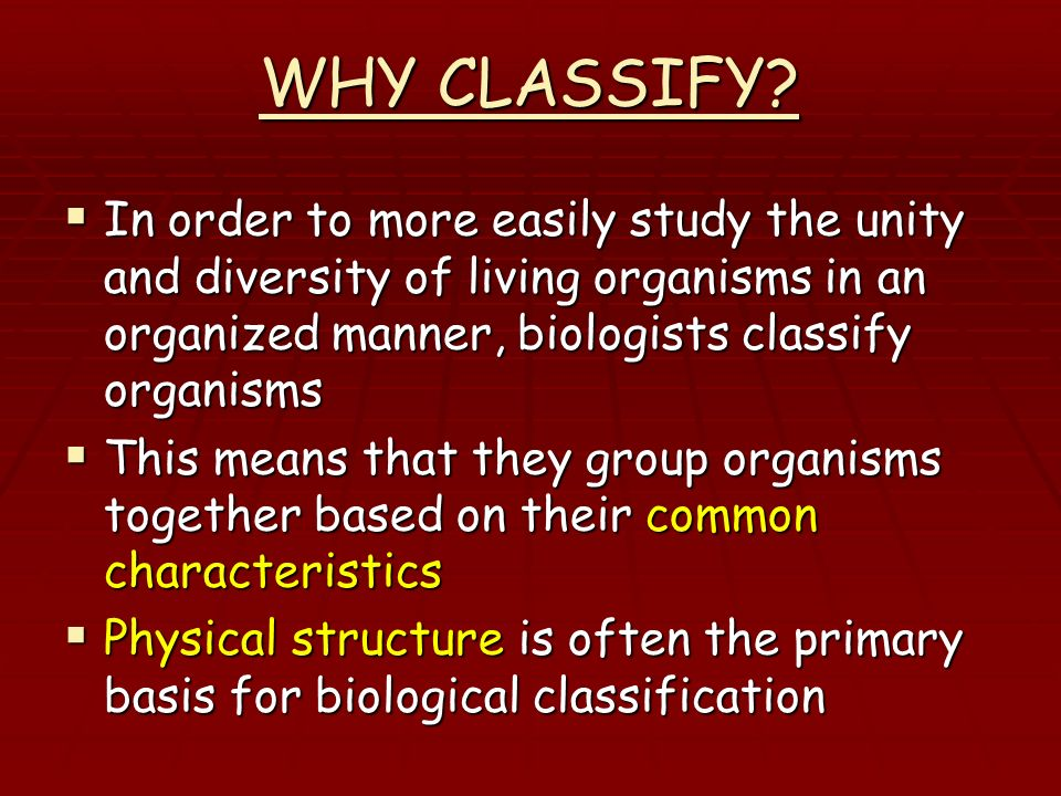 WHY CLASSIFY In order to more easily study the unity and diversity of living organisms in an organized manner, biologists classify organisms.