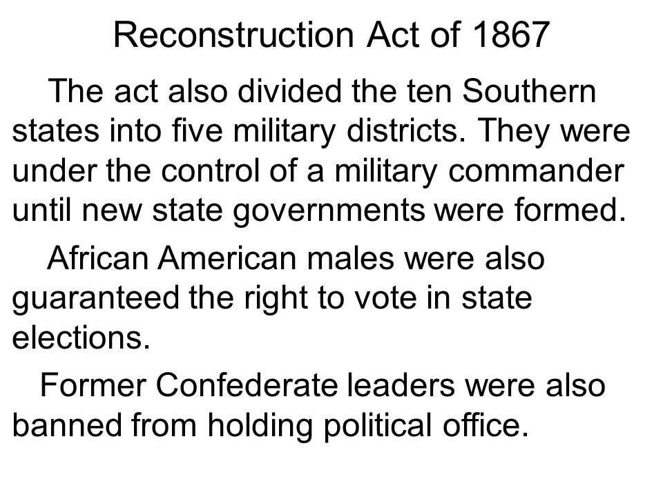 the military reconstruction act in the american history The act created safe havens for black americans to present their cases against military officers for abuse and fraud the act divided the south into five military districts and put officers in charge of making sure states rewrote their constitutions.