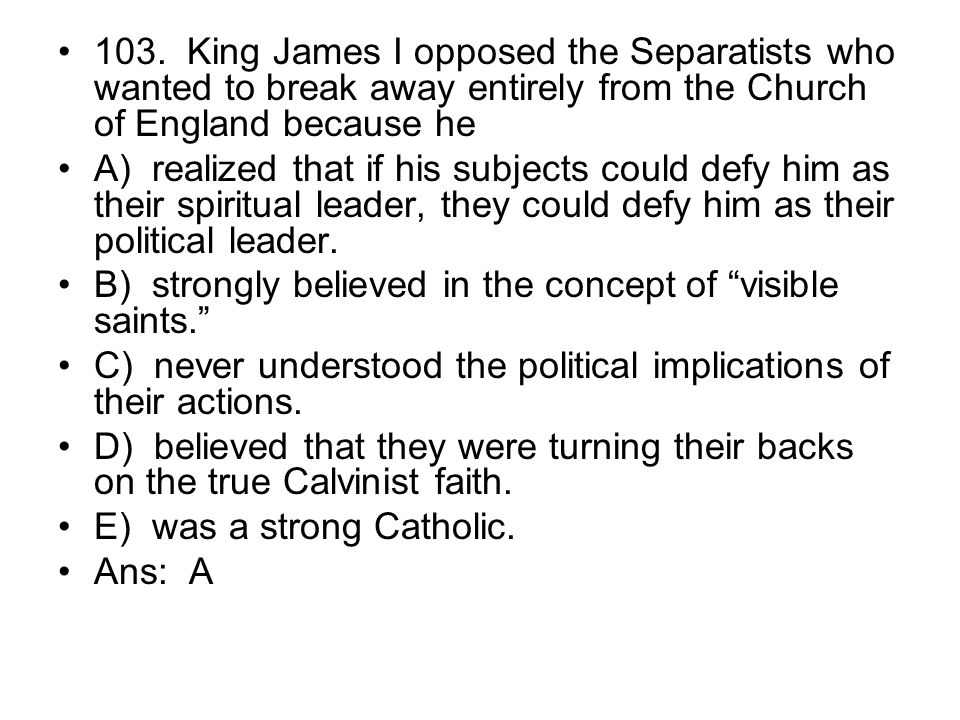 103. King James I opposed the Separatists who wanted to break away entirely from the Church of England because he