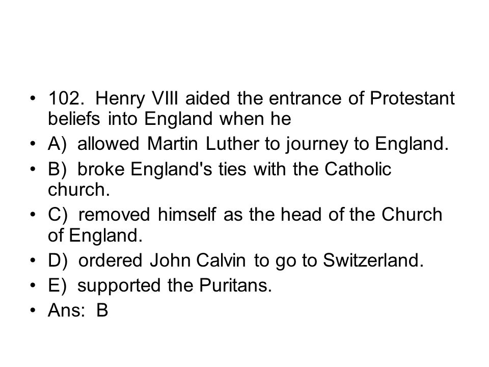 102. Henry VIII aided the entrance of Protestant beliefs into England when he