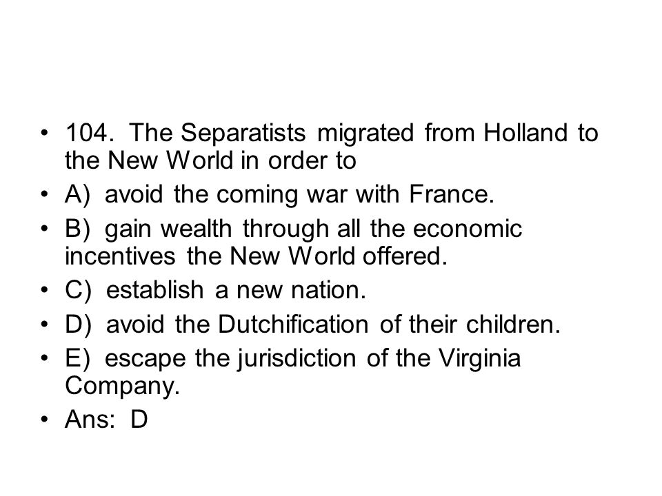 104. The Separatists migrated from Holland to the New World in order to