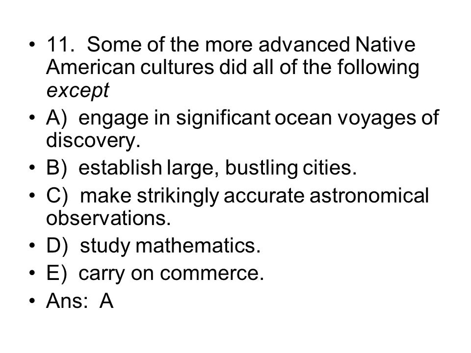 11. Some of the more advanced Native American cultures did all of the following except