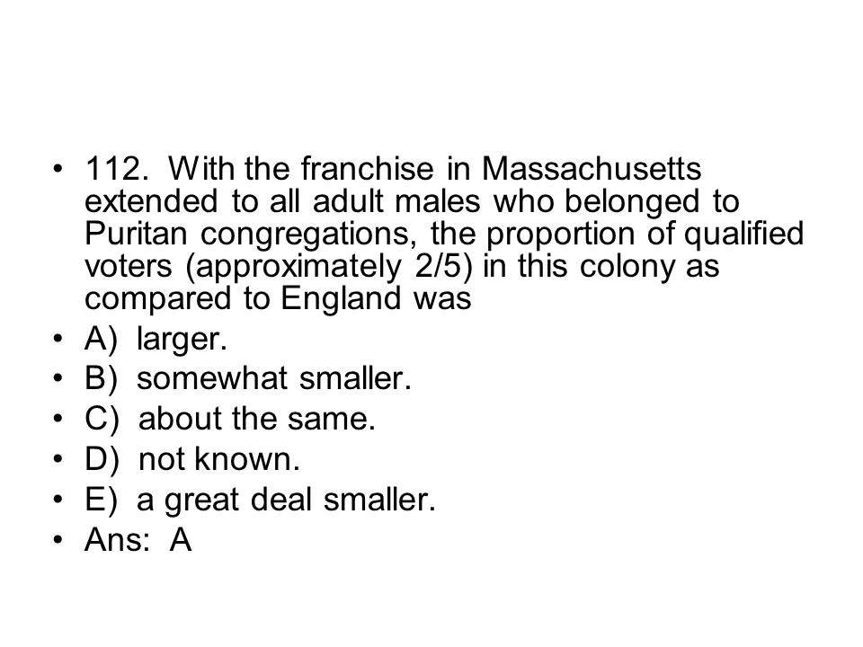 112. With the franchise in Massachusetts extended to all adult males who belonged to Puritan congregations, the proportion of qualified voters (approximately 2/5) in this colony as compared to England was