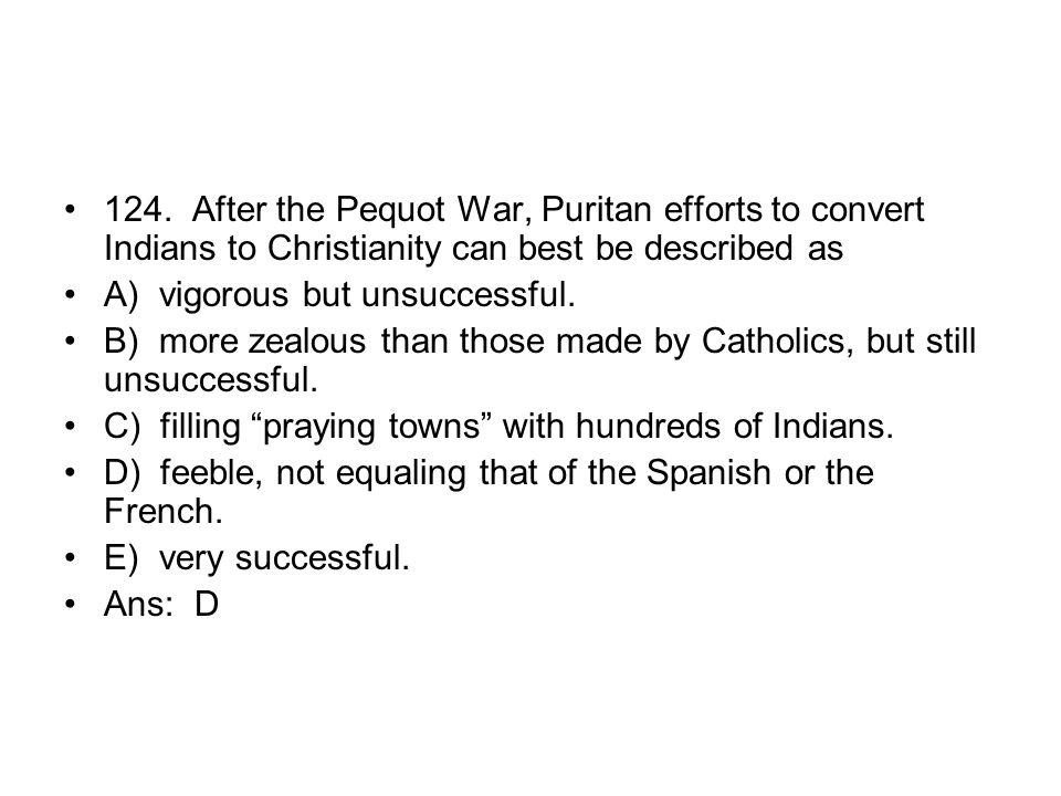 124. After the Pequot War, Puritan efforts to convert Indians to Christianity can best be described as