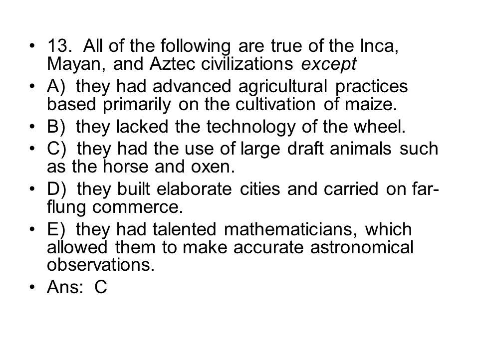 13. All of the following are true of the Inca, Mayan, and Aztec civilizations except