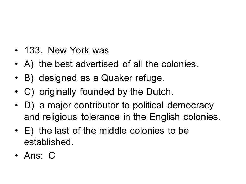 133. New York was A) the best advertised of all the colonies. B) designed as a Quaker refuge. C) originally founded by the Dutch.