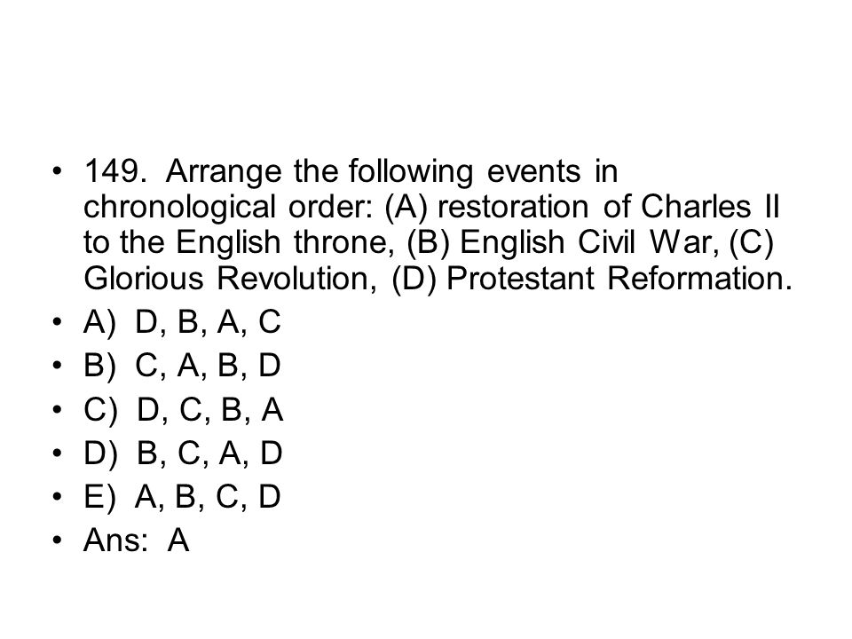 149. Arrange the following events in chronological order: (A) restoration of Charles II to the English throne, (B) English Civil War, (C) Glorious Revolution, (D) Protestant Reformation.