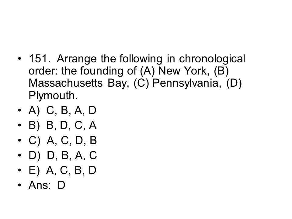 151. Arrange the following in chronological order: the founding of (A) New York, (B) Massachusetts Bay, (C) Pennsylvania, (D) Plymouth.
