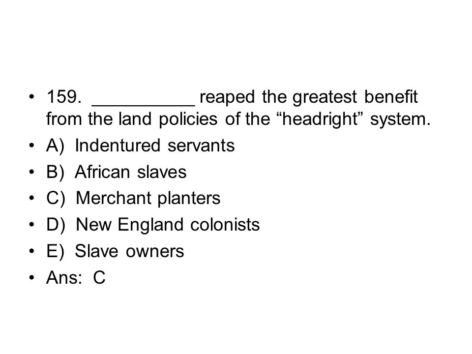 159. __________ reaped the greatest benefit from the land policies of the headright system.
