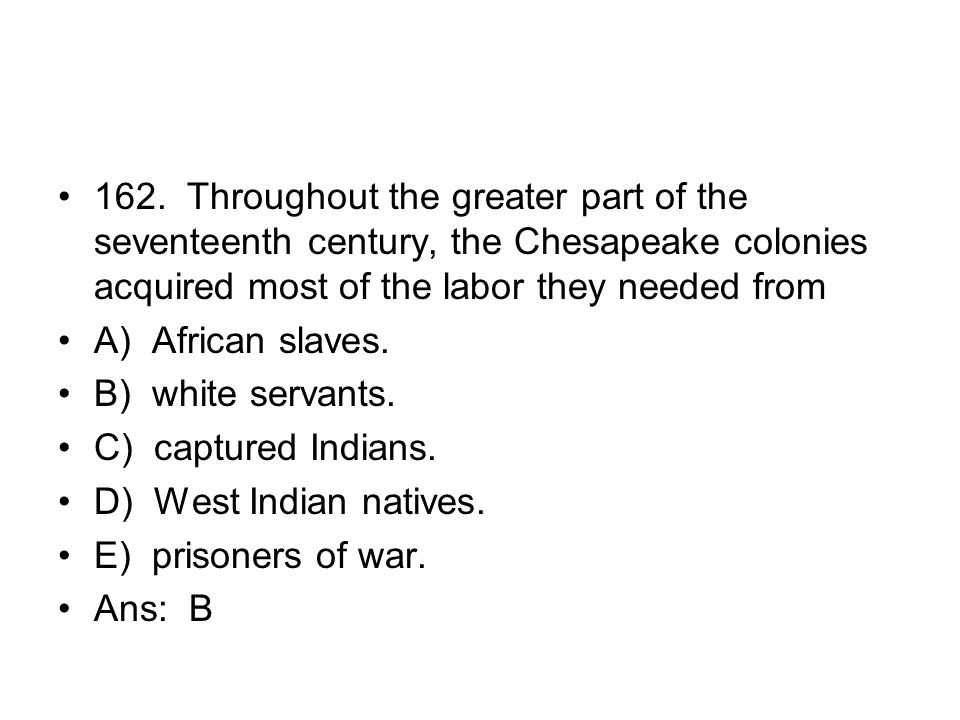 162. Throughout the greater part of the seventeenth century, the Chesapeake colonies acquired most of the labor they needed from