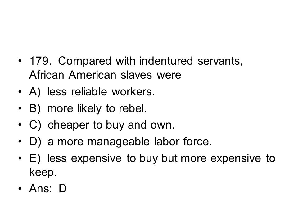 179. Compared with indentured servants, African American slaves were
