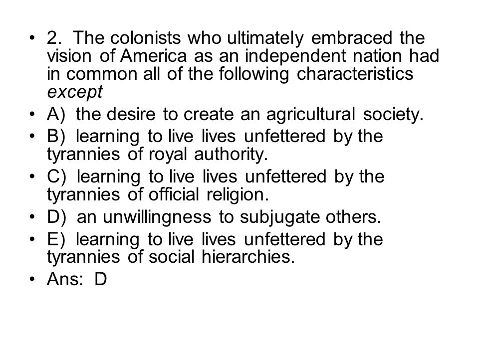 2. The colonists who ultimately embraced the vision of America as an independent nation had in common all of the following characteristics except