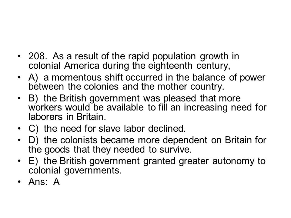 208. As a result of the rapid population growth in colonial America during the eighteenth century,