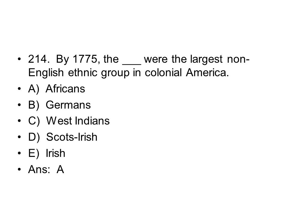 214. By 1775, the ___ were the largest non-English ethnic group in colonial America.