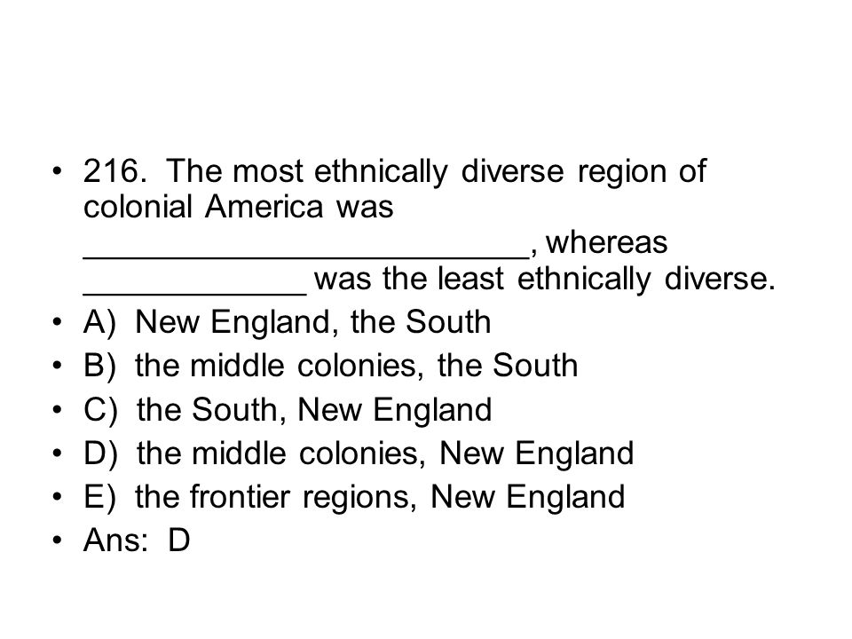 216. The most ethnically diverse region of colonial America was ________________________, whereas ____________ was the least ethnically diverse.