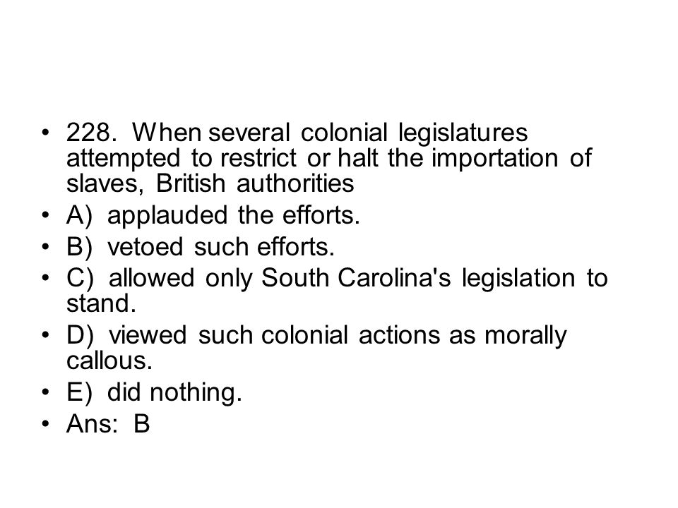 228. When several colonial legislatures attempted to restrict or halt the importation of slaves, British authorities