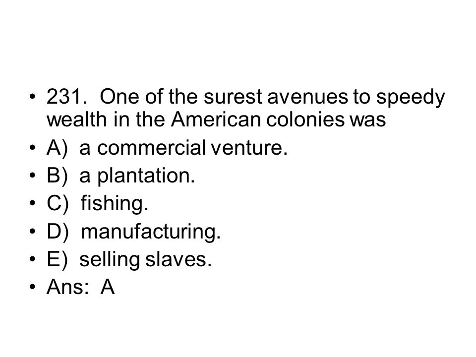 231. One of the surest avenues to speedy wealth in the American colonies was