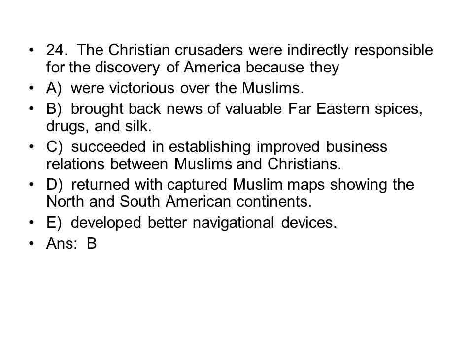 24. The Christian crusaders were indirectly responsible for the discovery of America because they