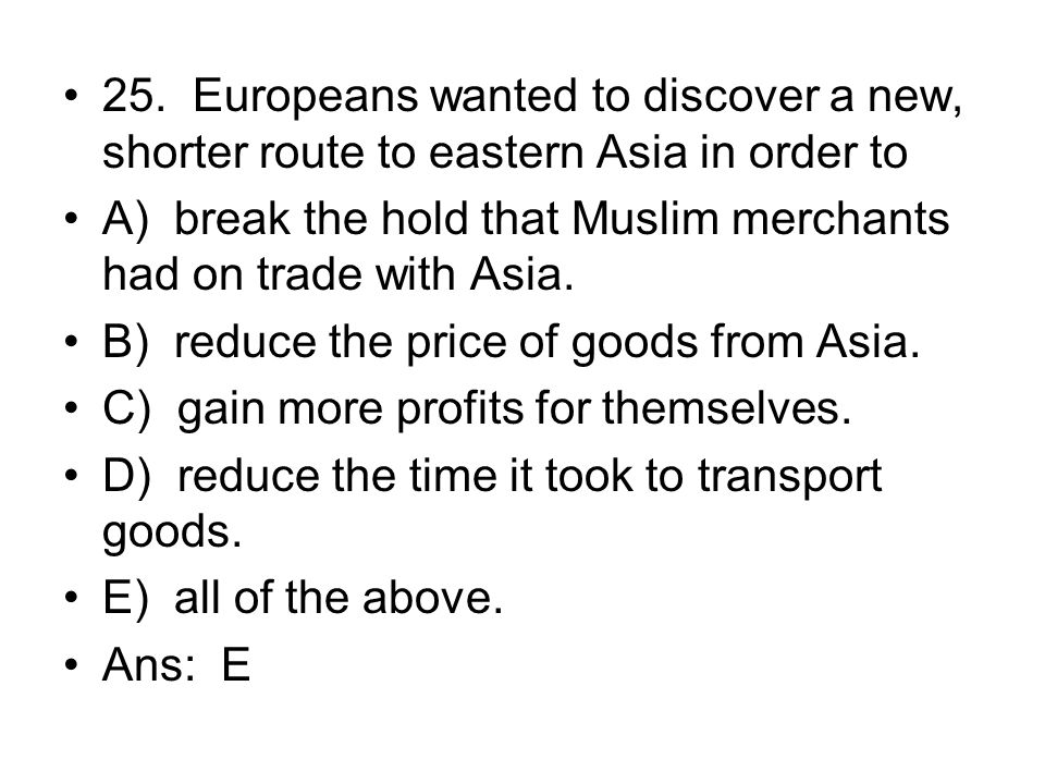 25. Europeans wanted to discover a new, shorter route to eastern Asia in order to