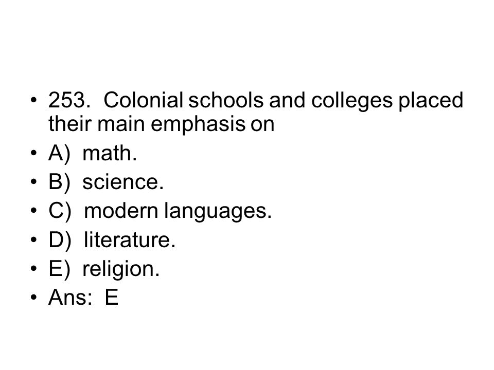 253. Colonial schools and colleges placed their main emphasis on