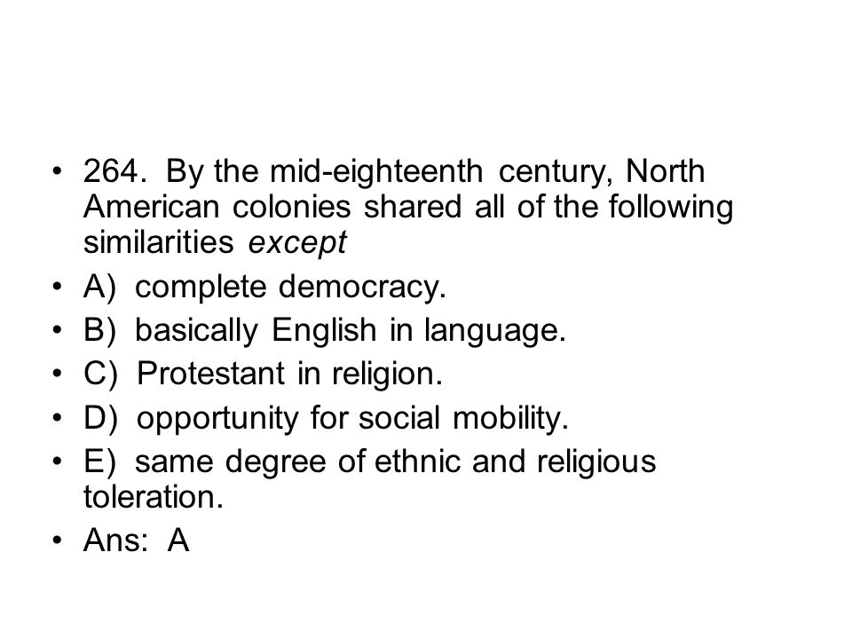 264. By the mid-eighteenth century, North American colonies shared all of the following similarities except