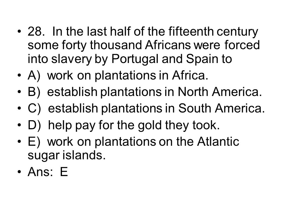 28. In the last half of the fifteenth century some forty thousand Africans were forced into slavery by Portugal and Spain to