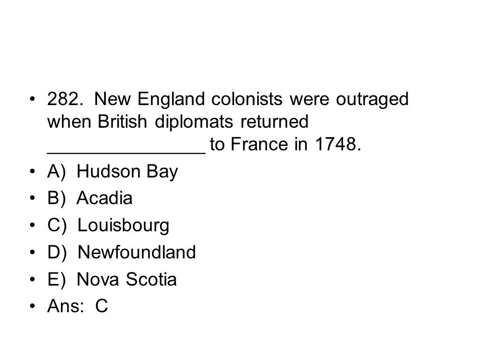 282. New England colonists were outraged when British diplomats returned _______________ to France in 1748.
