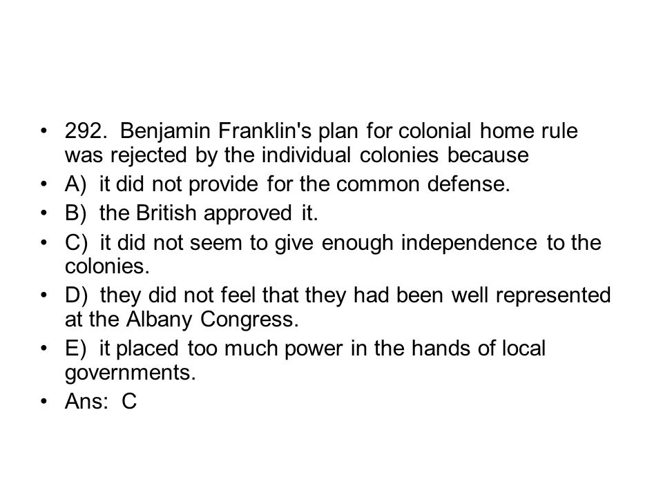292. Benjamin Franklin s plan for colonial home rule was rejected by the individual colonies because