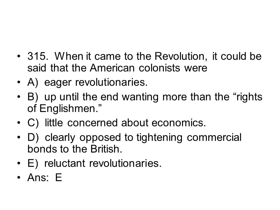 315. When it came to the Revolution, it could be said that the American colonists were