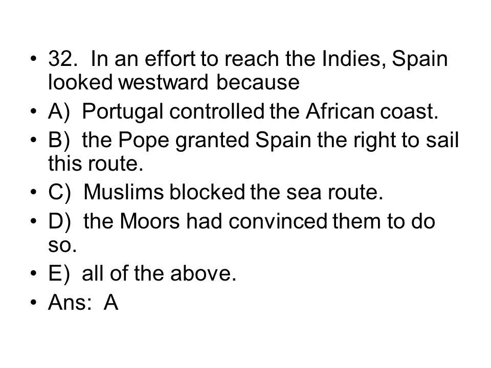 32. In an effort to reach the Indies, Spain looked westward because